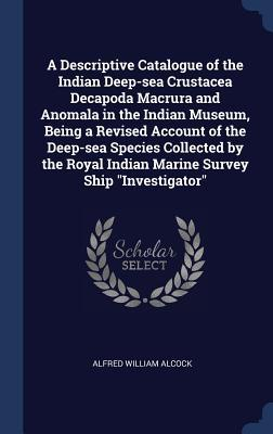 A Descriptive Catalogue of the Indian Deep-Sea Crustacea Decapoda Macrura and Anomala in the Indian Museum, Being a Revised Account of the Deep-Sea Sp