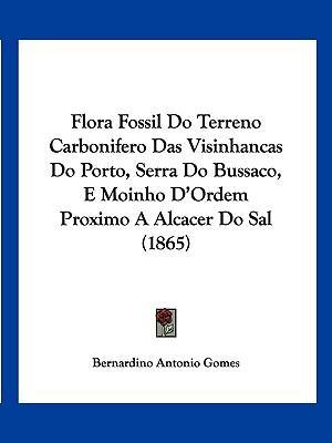 Flora Fossil Do Terreno Carbonifero Das Visinhancas Do Porto, Serra Do Bussaco, E Moinho D'Ordem Proximo a Alcacer Do Sal (1865)