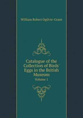 Catalogue of the Collection of Birds' Eggs in the British Museum Volume 1