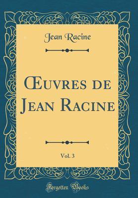 OEuvres de Jean Racine, Vol. 3 (Classic Reprint)