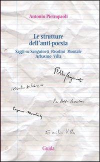 Le strutture dell'anti-poesia. Saggi su Sanguineti, Pasolini, Montale, Arbasino, Villa