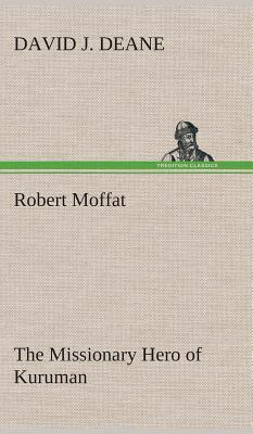 Robert Moffat The Missionary Hero of Kuruman