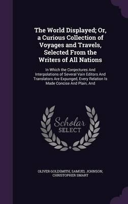 The World Displayed; Or, a Curious Collection of Voyages and Travels, Selected from the Writers of All Nations