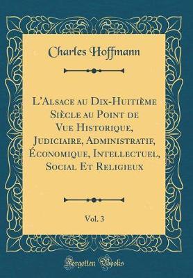 L'Alsace au Dix-Huitième Siècle au Point de Vue Historique, Judiciaire, Administratif, Économique, Intellectuel, Social Et Religieux, Vol. 3 (Classic Reprint)