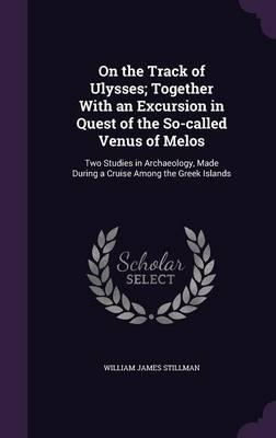 On the Track of Ulysses; Together with an Excursion in Quest of the So-Called Venus of Melos