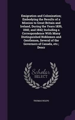 Emigration and Colonization; Embodying the Results of a Mission to Great Britain and Ireland, During the Years 1839, 1840, and 1842; Including a of the Governors of Canada, Etc; Descr