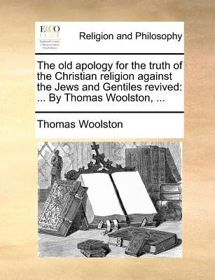 The Old Apology for the Truth of the Christian Religion Against the Jews and Gentiles Revived