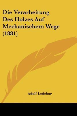 Die Verarbeitung Des Holzes Auf Mechanischem Wege (1881)
