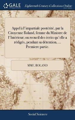 Appel � l'Impartiale Post�rit�, Par La Citoyenne Roland, Femme Du Ministre de l'Int�rieur; Ou Recueil Des �crits Qu'elle a R�dig�s, Pendant Sa D�tention, ... Premiere Partie.