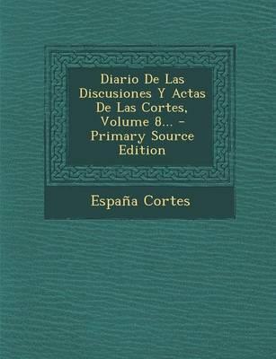 Diario de Las Discusiones y Actas de Las Cortes, Volume 8. - Primary Source Edition