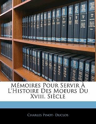 Memoires Pour Servir L'Histoire Des Moeurs Du XVIII. Siecle