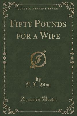 Fifty Pounds for a Wife (Classic Reprint)