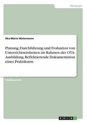 Planung, Durchführung und Evaluation von Unterrichtseinheiten im Rahmen der OTA- Ausbildung. Reflektierende Dokumentation eines Praktikums