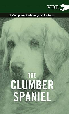 The Clumber Spaniel - A Complete Anthology of the Dog -
