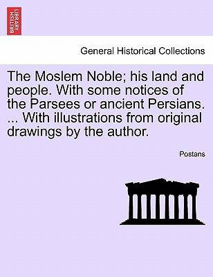 The Moslem Noble; his land and people. With some notices of the Parsees or ancient Persians. ... With illustrations from original drawings by the author.