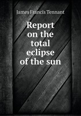 Report on the Total Eclipse of the Sun