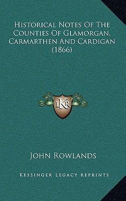 Historical Notes of the Counties of Glamorgan, Carmarthen and Cardigan (1866)