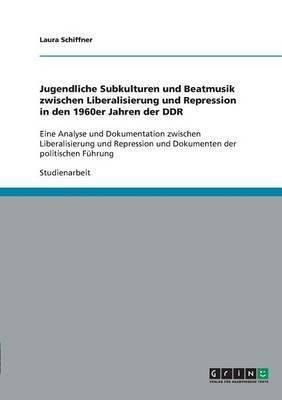 Jugendliche Subkulturen und Beatmusik zwischen Liberalisierung und Repression  in den 1960er Jahren der DDR