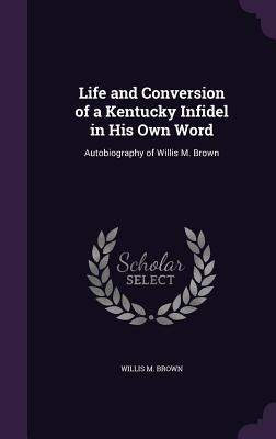 Life and Conversion of a Kentucky Infidel in His Own Word