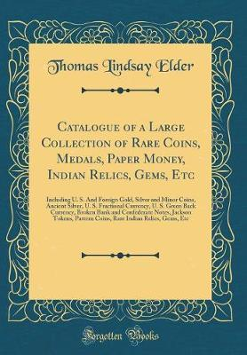 Catalogue of a Large Collection of Rare Coins, Medals, Paper Money, Indian Relics, Gems, Etc
