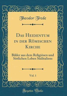 Das Heidentum in der Römischen Kirche, Vol. 1