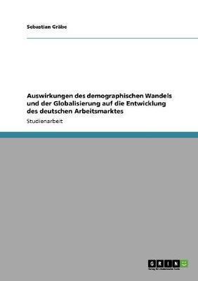 Auswirkungen des demographischen Wandels und der Globalisierung auf die Entwicklung des deutschen Arbeitsmarktes