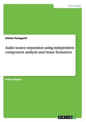 Audio source separation using independent component analysis and beam formation