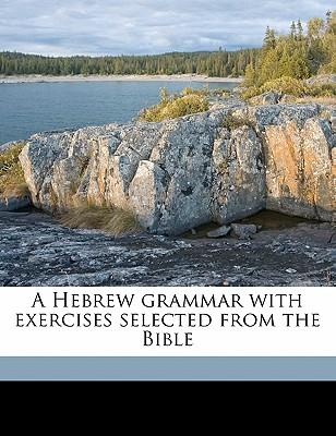 A Hebrew Grammar with Exercises Selected from the Bible
