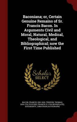Baconiana; Or, Certain Genuine Remains of Sr. Francis Bacon. in Arguments Civil and Moral, Natural, Medical, Theological, and Bibliographical; Now the First Time Published