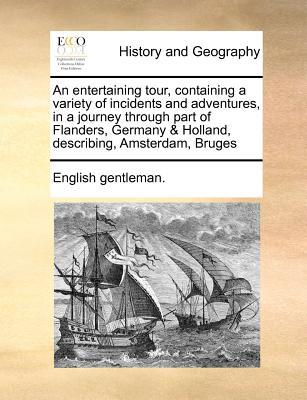 An Entertaining Tour, Containing a Variety of Incidents and Adventures, in a Journey Through Part of Flanders, Germany & Holland, Describing, Amsterd