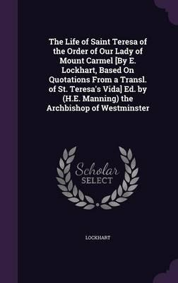 The Life of Saint Teresa of the Order of Our Lady of Mount Carmel [By E. Lockhart, Based on Quotations from a Transl. of St. Teresa's Vida] Ed. by (H.E. Manning) the Archbishop of Westminster