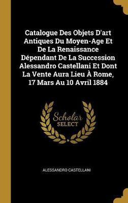 Catalogue Des Objets d'Art Antiques Du Moyen-Age Et de la Renaissance Dépendant de la Succession Alessandro Castellani Et Dont La Vente Aura Lieu À Ro