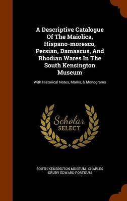 A Descriptive Catalogue of the Maiolica, Hispano-Moresco, Persian, Damascus, and Rhodian Wares in the South Kensington Museum