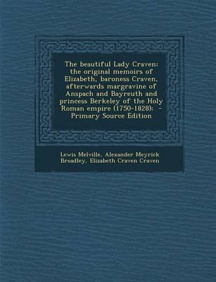 The Beautiful Lady Craven; The Original Memoirs of Elizabeth, Baroness Craven, Afterwards Margravine of Anspach and Bayreuth and Princess Berkeley of