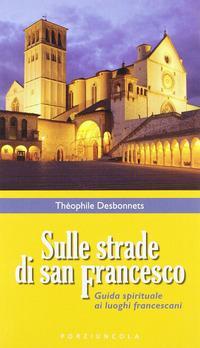 Sulle strade di San Francesco. Guida spirituale ai luoghi francescani