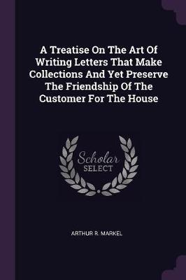 A Treatise on the Art of Writing Letters That Make Collections and Yet Preserve the Friendship of the Customer for the House