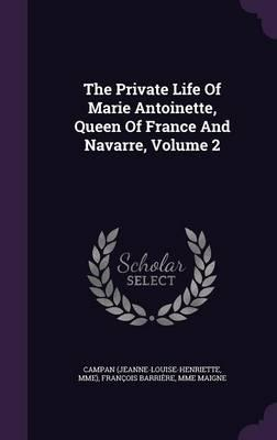 The Private Life of Marie Antoinette, Queen of France and Navarre, Volume 2