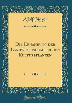Die Ernährung der Landwirthschaftlichen Kulturpflanzen (Classic Reprint)