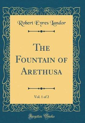 The Fountain of Arethusa, Vol. 1 of 2 (Classic Reprint)