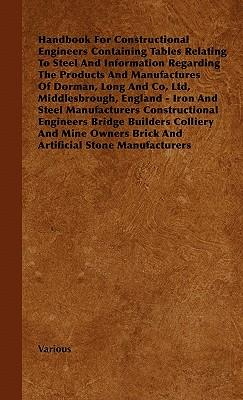 Handbook for Constructional Engineers Containing Tables Relating to Steel and Information Regarding the Products and Manufactures of Dorman, Long and
