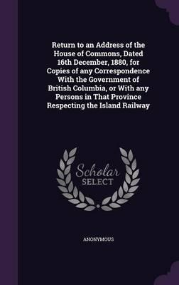 Return to an Address of the House of Commons, Dated 16th December, 1880, for Copies of Any Correspondence with the Government of British Columbia, or That Province Respecting the Island Railway