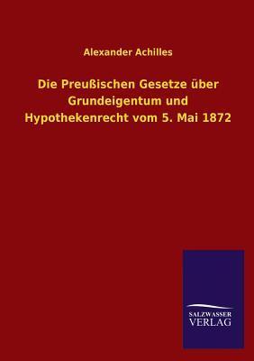 Die Preußischen Gesetze über Grundeigentum und Hypothekenrecht vom 5. Mai 1872