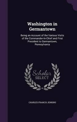 Washington in Germantown; Being an Account of the Various Visits of the Commander-In-Chief and First President to Germantown, Pennsylvania