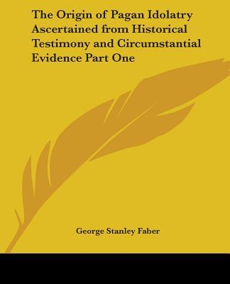 The Origin Of Pagan Idolatry Ascertained From Historical Testimony And Circumstantial Evidence