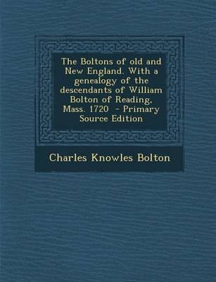 The Boltons of Old and New England. with a Genealogy of the Descendants of William Bolton of Reading, Mass. 1720 - Primary Source Edition