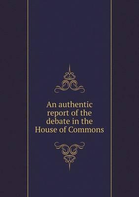 An Authentic Report of the Debate in the House of Commons