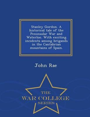 Stanley Gordon. a Historical Tale of the Peninsular War and Waterloo. with Exciting Incidents Among Brigands in the Cantabrian Mountains of Spain. - War College Series