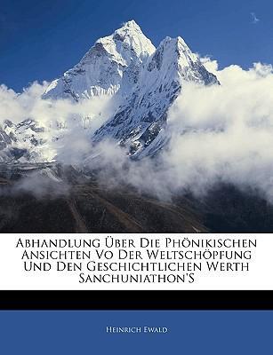 Abhandlung Über Die Phönikischen Ansichten Vo Der Weltschöpfung Und Den Geschichtlichen Werth Sanchuniathon'S