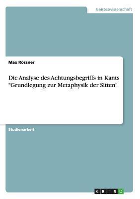 """Die Analyse des Achtungsbegriffs in Kants """"Grundlegung zur Metaphysik der Sitten"""""""