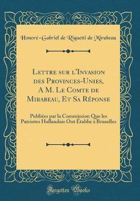 Lettre sur l'Invasion des Provinces-Unies, A M. Le Comte de Mirabeau, Et Sa Réponse
